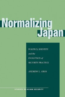 Normalizing Japan: Politics, Identity, and the Evolution of Security Practice - Andrew L. Oros