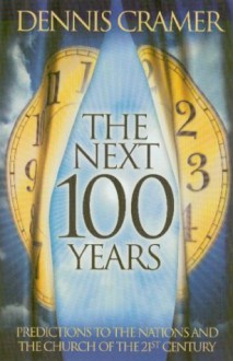 The Next 100 Years: Predictions to the Nations and the Church of the 21st Century - Dennis Cramer