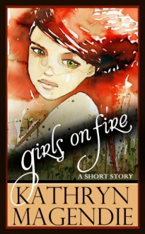 Girls On Fire - Kathryn Magendie
