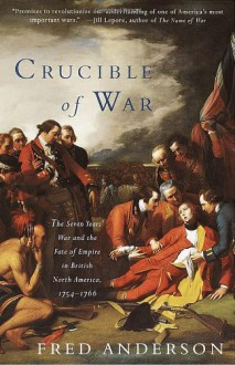 Crucible of War: The Seven Years' War and the Fate of Empire in British North America, 1754-1766 - Fred Anderson