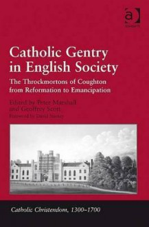 Catholic Gentry in English Society: Throckmortons of Coughton from Reformation to Emancipation - Peter Marshall, Geoffrey Scott