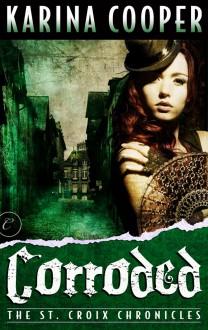Corroded (The St. Croix Chronicles, #3) - Karina Cooper