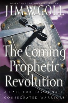 Coming Prophetic Revolution, The: A Call for Passionate, Consecrated Warriors - Jim W. Goll, Michael Brown