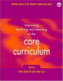 Improving Teaching and Learning In the Core Curriculum (Developing Primary Practice Series) - Kate Ashcroft, Professor Kate Ashcroft, John Lee