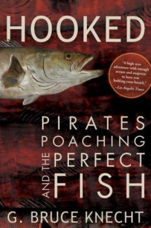 Hooked: Pirates, Poaching, and the Perfect Fish - G. Bruce Knecht