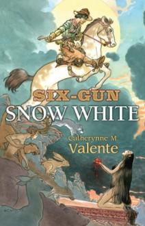 Six-Gun Snow White - Catherynne M. Valente