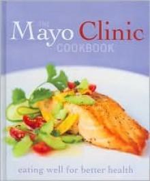 The Mayo Clinic Cookbook - Cheryl Forberg, Maureen Callahan, Jennifer Nelson, Sheri Giblin, Donald D. Hensrud