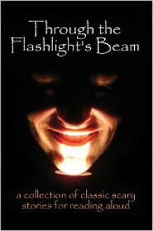Through the Flashlight's Beam: a Collection of Classic Scary Stories for Reading Aloud - Edgar Allan Poe, Washington Irving, Bram Stoker, H. P. Lovecraft, Mary Shelley