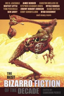 The Best Bizarro Fiction of the Decade - Bentley Little, Aimee Bender, Joe R. Lansdale, Cameron Pierce, Amelia Gray, Alissa Nutting, Ben Loory, Andrea Kneeland, Cory Goodfellow