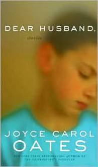 Dear Husband, - Joyce Carol Oates