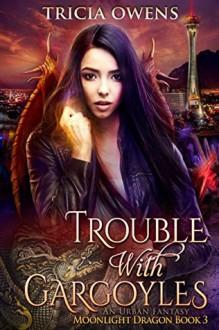 Trouble with Gargoyles: an Urban Fantasy (Moonlight Dragon Book 3) - Tricia Owens