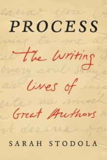 Process: The Writing Lives of Great Authors - Sarah Stodola