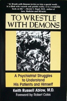 To Wrestle with Demons: A Psychiatrist Struggles to Understand His Patients and Himself - Keith Ablow, Richard Downs