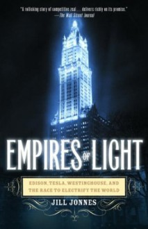 Empires of Light: Edison, Tesla, Westinghouse, and the Race to Electrify the World - Jill Jonnes