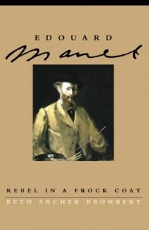 Edouard Manet: Rebel in a Frock Coat - Beth Archer Brombert