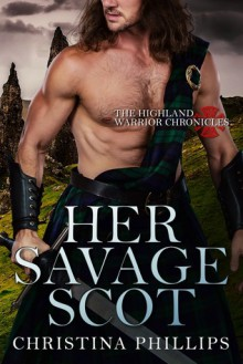 Her Savage Scot (The Highland Warrior Chronicles Book 1) - Christina Phillips