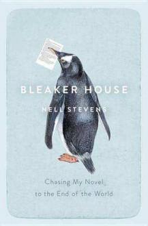 Bleaker House: Chasing My Novel to the End of the World - Nell Stevens