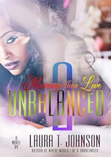 Unbalanced 2: Marriage Then Love - Laura T Johnson
