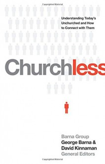 Churchless: Understanding Today's Unchurched and How to Connect with Them - George Barna, David Kinnaman