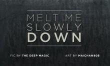 Melt Me Slowly Down - the_deep_magic