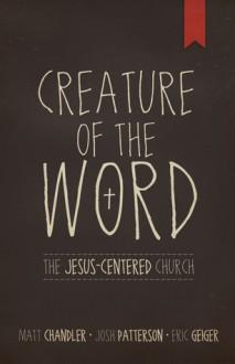 Creature of the Word: The Jesus-Centered Church - Matt Chandler, Eric Geiger, Josh Patterson