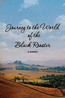 Journey to the World of the Black Rooster: A Memoir - Beth Archer Brombert