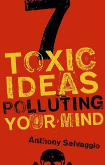 7 Toxic Ideas Polluting Your Mind - Anthony Selveggio