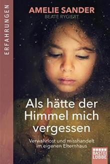 Als hätte der Himmel mich vergessen: Verwahrlost und misshandelt im eigenen Elternhaus - Amelie Sander,Beate Rygiert