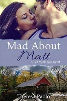 Mad About Matt (A Red Maple Falls Novel, #1) - Theresa Paolo