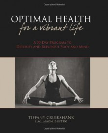 Optimal Health for a Vibrant Life: A 30-Day Program to Detoxify and Replenish Body and Mind - Tiffany Cruikshank L. Ac