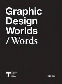 Graphic Design Worlds / Words - Silvia Sfligiotti, Andrew Blauvelt, Max Bruinsma, Ellen Lupton, Carlo Vinti, Steven Heller, Emily King, Alice Twemlow, Sergio Polano, Maddalena Dalla Mura Giorgio Camuffo