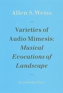 Varieties of Audio Mimesis: Musical Evocations of Landscape - Allen Weiss