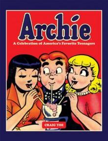Archie: A Celebration of America's Favorite Teenagers - Craig Yoe, Bob Bolling, Sam Schwartz, Dan DeCarlo, Bob Montana, Various