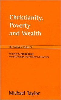 """Christianity, Poverty and Wealth: The Findings of """"Project 21"""" - Michael Taylor, Konrad Raiser"""