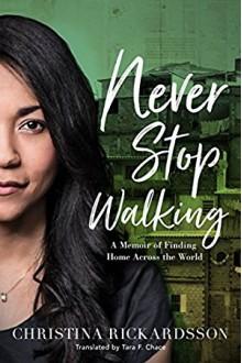 Never Stop Walking: A Memoir of Finding Home Across the World - Tara F. Chace,Christina Rickardsson