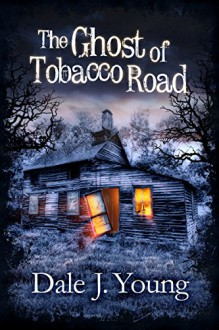 The Ghost of Tobacco Road - Dale J. Young