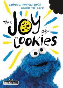 The Joy of Cookies: Cookie Monster's Guide to Life - Sesame Workshop