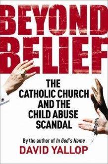 Beyond Belief: The Catholic Church and the Child Abuse Scandal - David A. Yallop