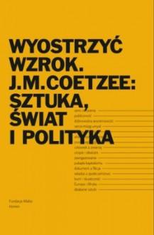 Wyostrzyć wzrok. J.M. Coetzee: sztuka, świat i polityka - praca zbiorowa
