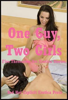 One Guy, Two Girls: Five Threesome Sex Erotica Stories: Five Threesome Sex Erotica Stories - Amy Dupont, Alice Drake, Geena Flix Flix, Cassie Hacthaw, Marilyn More