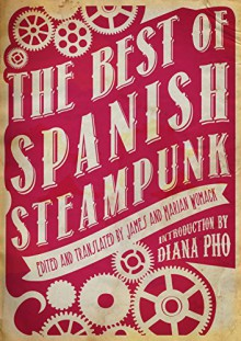 The Best of Spanish Steampunk - Félix J. Palma, Sofía Rhei, Javier Calvo, Eduardo Vaquerizo, Marian Womack, James Womack, Diana Pho
