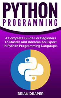 Python: Python Programming: A Complete Guide For Beginners To Master And Become An Expert In Python Programming Language (Computer Programming, Computer ... Hands On Project, Learn Coding Fast,) - Brian Draper