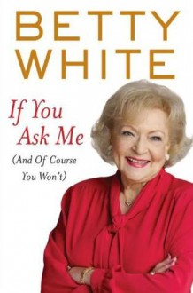 If You Ask Me: And of Course You Won't - Betty White