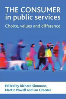 The Consumer in Public Services: Choice, Values and Difference - Richard Simmons, Martin Powell, Ian Greener