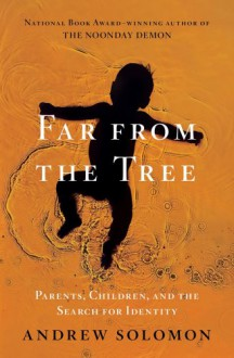 Far from the Tree: Parents, Children, and the Search for Identity - Andrew Solomon