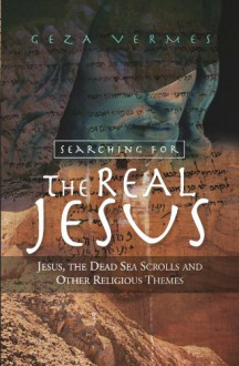 Searching for the Real Jesus: Jesus, the Dead Sea Scrolls and Other Religious Themes - Géza Vermès
