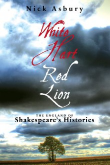 White Hart, Red Lion: The England of Shakespeare's Histories - Nick Asbury