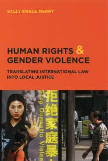 Human Rights and Gender Violence: Translating International Law into Local Justice - Sally Engle Merry