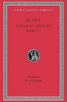 Natural History: Volume 1, Books 1-2 (Loeb Classical Library #330) - Pliny, H. Rackham