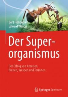 Der Superorganismus: Der Erfolg Von Ameisen, Bienen, Wespen Und Termiten - Kerstin Afflerbach,M.C. Nelson,Bert Hölldobler,Edward O. Wilson